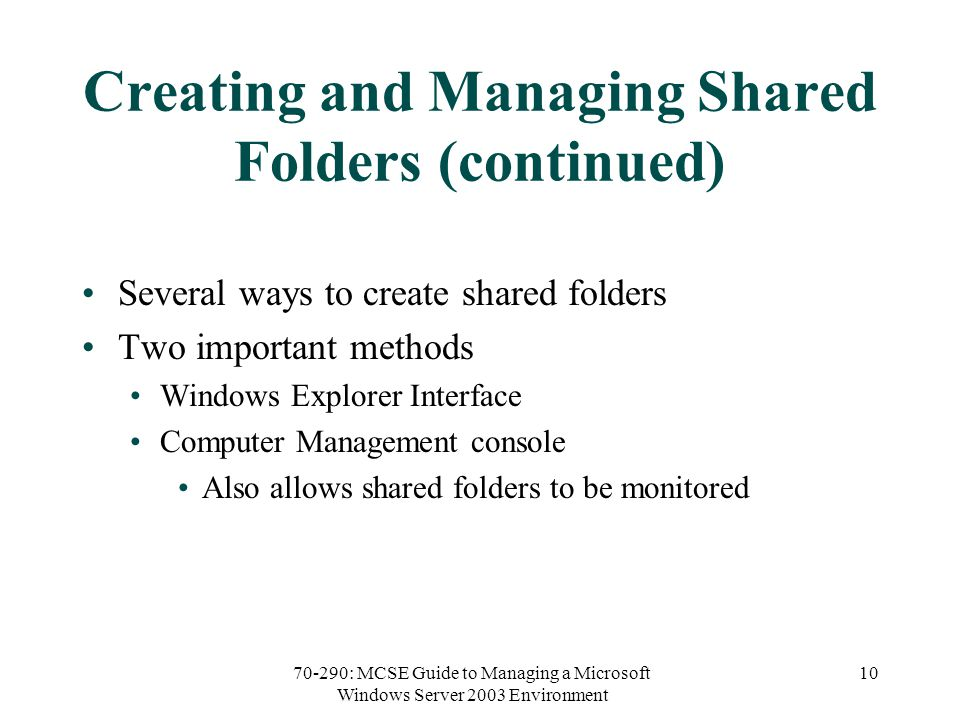70-290: MCSE Guide to Managing a Microsoft Windows Server 2003 Environment 10 Creating and Managing Shared Folders (continued) Several ways to create shared folders Two important methods Windows Explorer Interface Computer Management console Also allows shared folders to be monitored