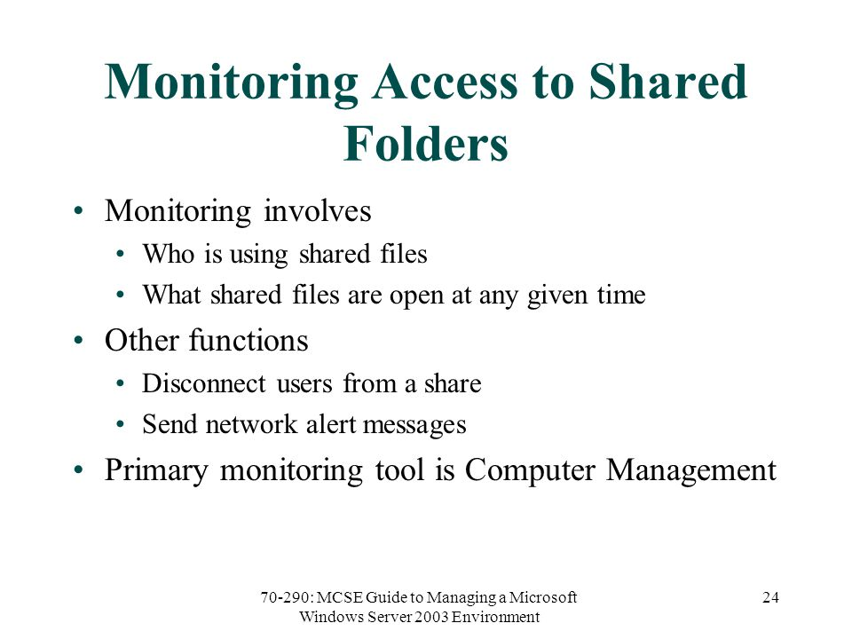 70-290: MCSE Guide to Managing a Microsoft Windows Server 2003 Environment 24 Monitoring Access to Shared Folders Monitoring involves Who is using shared files What shared files are open at any given time Other functions Disconnect users from a share Send network alert messages Primary monitoring tool is Computer Management