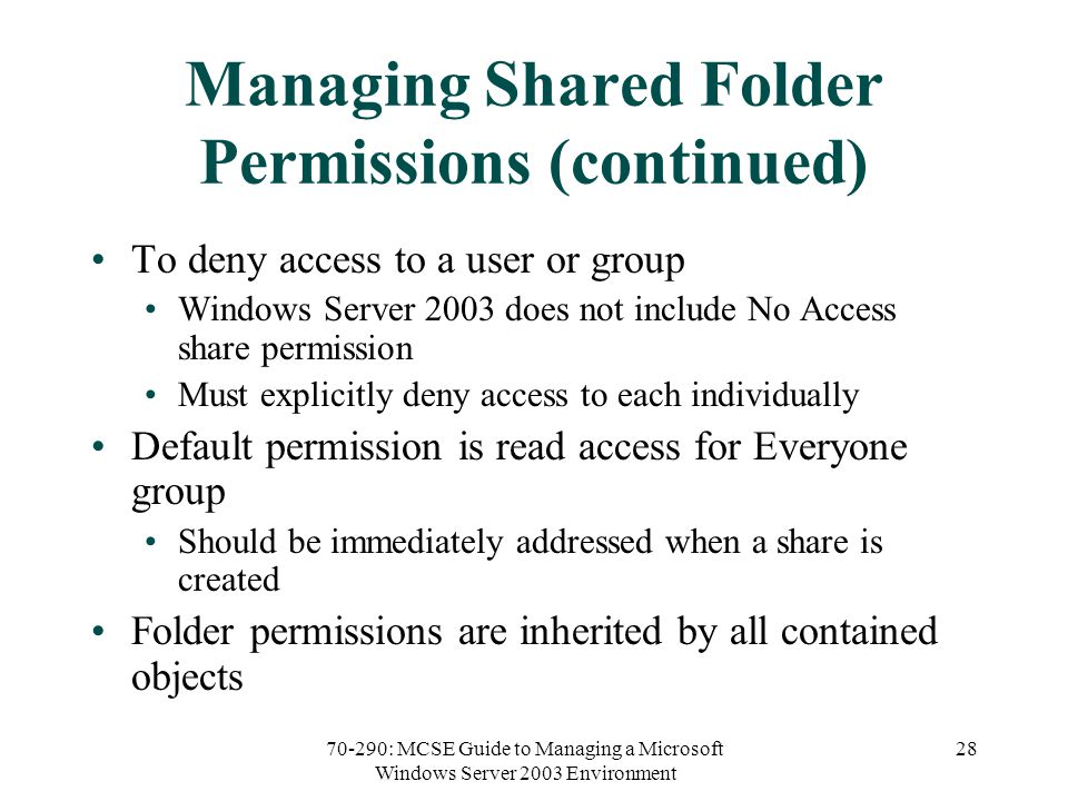 70-290: MCSE Guide to Managing a Microsoft Windows Server 2003 Environment 28 Managing Shared Folder Permissions (continued) To deny access to a user or group Windows Server 2003 does not include No Access share permission Must explicitly deny access to each individually Default permission is read access for Everyone group Should be immediately addressed when a share is created Folder permissions are inherited by all contained objects
