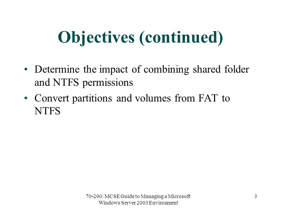 70-290: MCSE Guide to Managing a Microsoft Windows Server 2003 Environment 3 Objectives (continued) Determine the impact of combining shared folder and NTFS permissions Convert partitions and volumes from FAT to NTFS