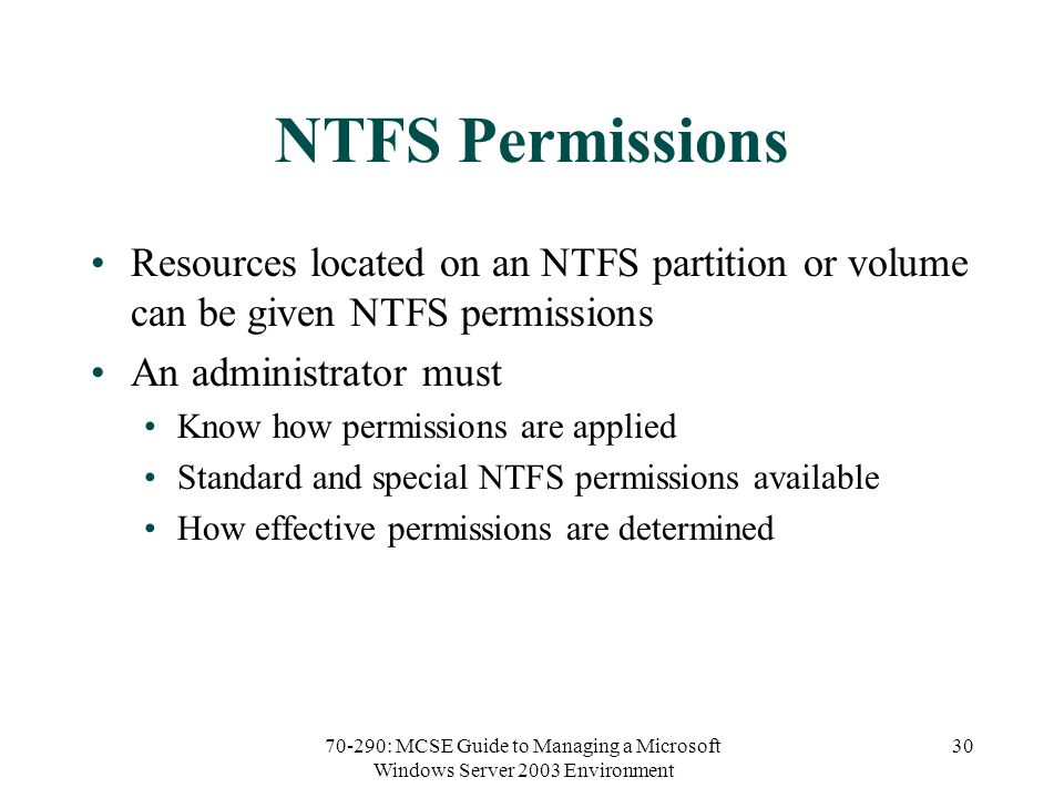 70-290: MCSE Guide to Managing a Microsoft Windows Server 2003 Environment 30 NTFS Permissions Resources located on an NTFS partition or volume can be given NTFS permissions An administrator must Know how permissions are applied Standard and special NTFS permissions available How effective permissions are determined