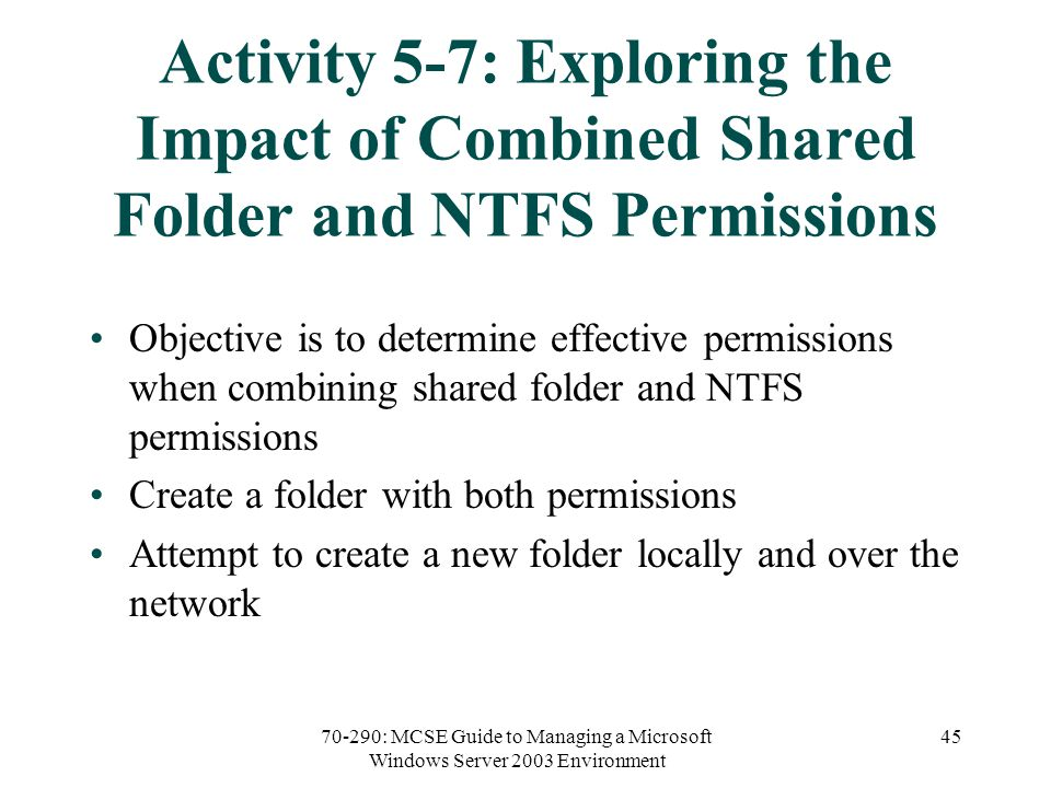 70-290: MCSE Guide to Managing a Microsoft Windows Server 2003 Environment 45 Activity 5-7: Exploring the Impact of Combined Shared Folder and NTFS Permissions Objective is to determine effective permissions when combining shared folder and NTFS permissions Create a folder with both permissions Attempt to create a new folder locally and over the network