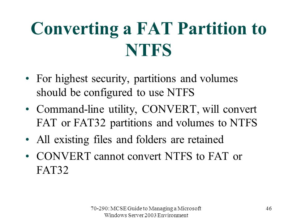 70-290: MCSE Guide to Managing a Microsoft Windows Server 2003 Environment 46 Converting a FAT Partition to NTFS For highest security, partitions and volumes should be configured to use NTFS Command-line utility, CONVERT, will convert FAT or FAT32 partitions and volumes to NTFS All existing files and folders are retained CONVERT cannot convert NTFS to FAT or FAT32