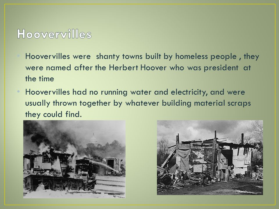 Hoovervilles were shanty towns built by homeless people, they were named after the Herbert Hoover who was president at the time Hoovervilles had no running water and electricity, and were usually thrown together by whatever building material scraps they could find.