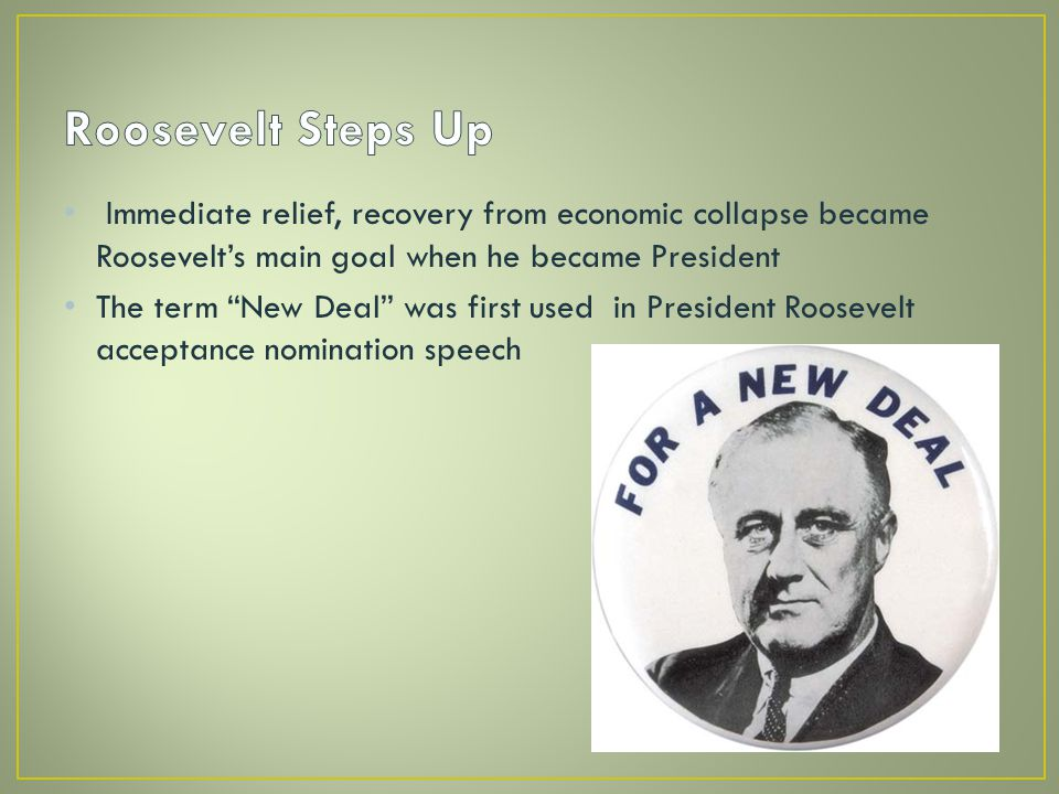 Immediate relief, recovery from economic collapse became Roosevelt's main goal when he became President The term New Deal was first used in President Roosevelt acceptance nomination speech