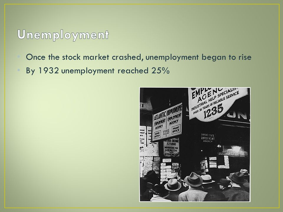 Once the stock market crashed, unemployment began to rise By 1932 unemployment reached 25%