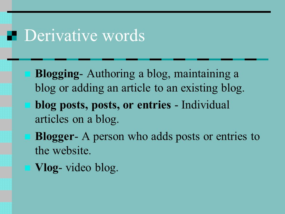 Derivative words Blogging- Authoring a blog, maintaining a blog or adding an article to an existing blog.