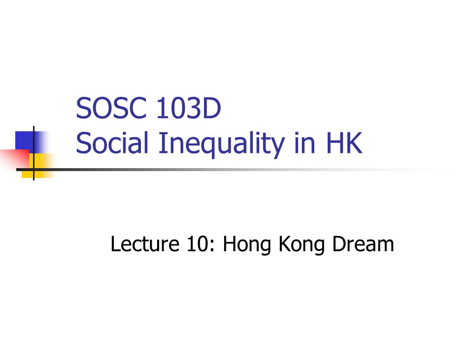 SOSC 103D Social Inequality in HK Lecture 10: Hong Kong Dream