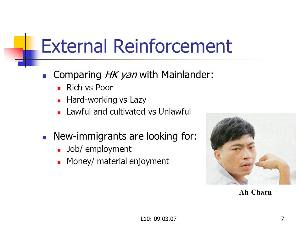 L10: External Reinforcement Comparing HK yan with Mainlander: Rich vs Poor Hard-working vs Lazy Lawful and cultivated vs Unlawful New-immigrants are looking for: Job/ employment Money/ material enjoyment Ah-Charn
