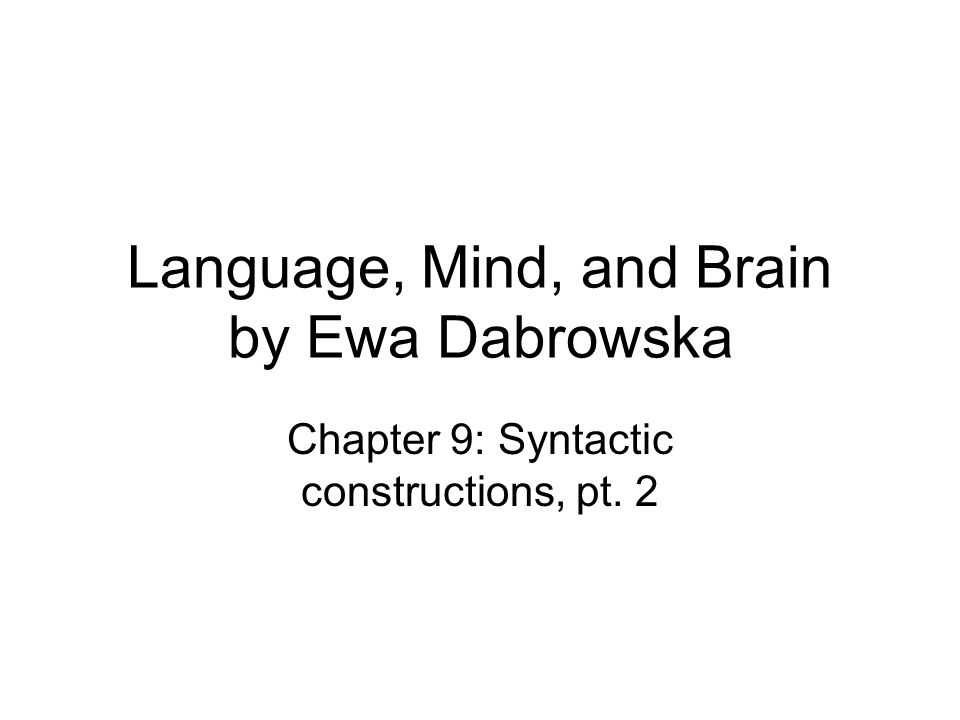 Language, Mind, and Brain by Ewa Dabrowska Chapter 9: Syntactic constructions, pt. 2