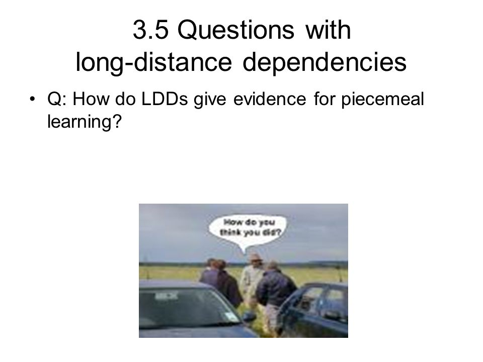 3.5 Questions with long-distance dependencies Q: How do LDDs give evidence for piecemeal learning