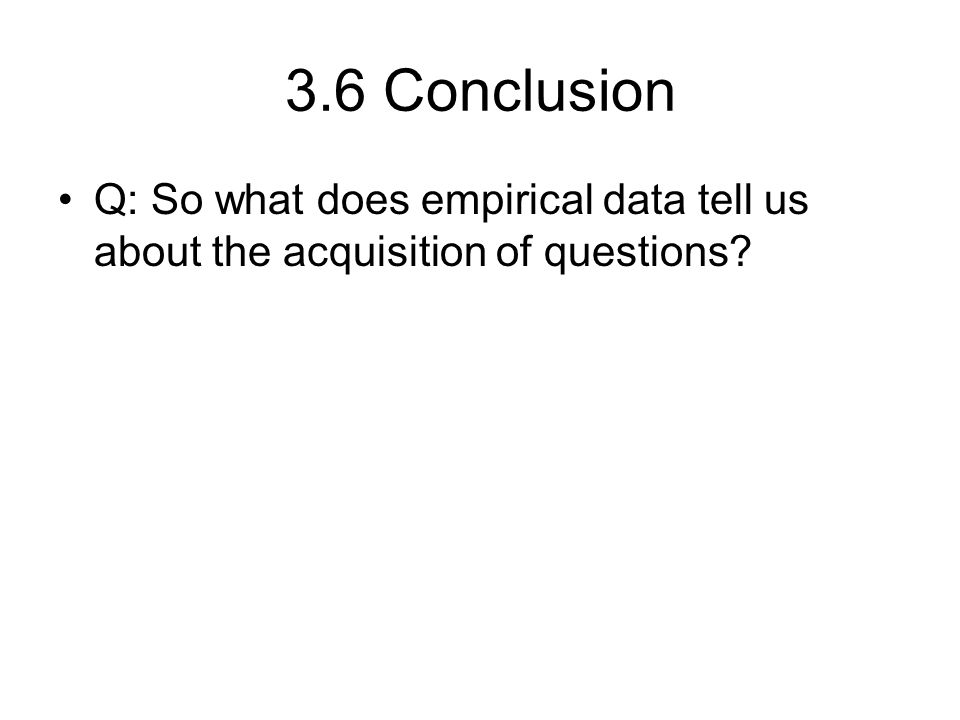 3.6 Conclusion Q: So what does empirical data tell us about the acquisition of questions