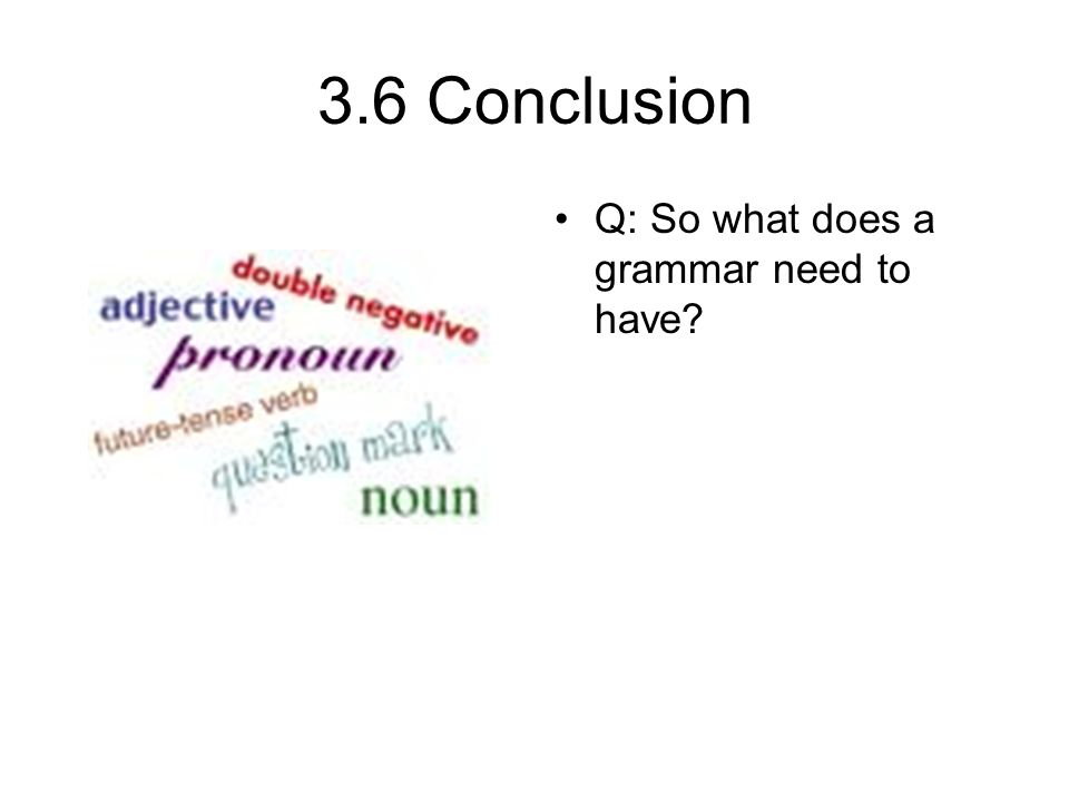 3.6 Conclusion Q: So what does a grammar need to have