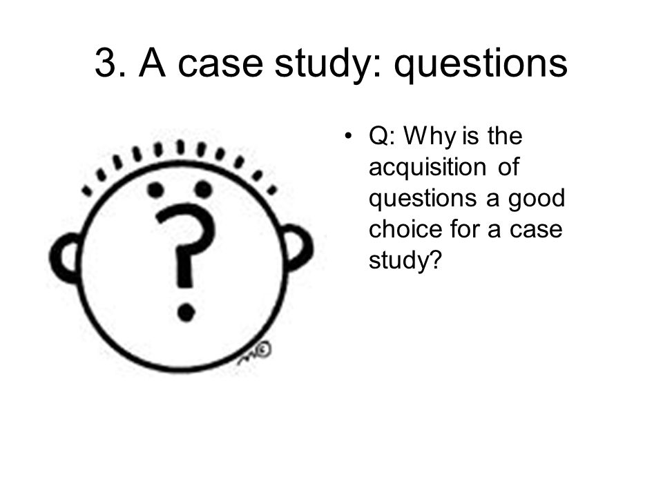 3. A case study: questions Q: Why is the acquisition of questions a good choice for a case study