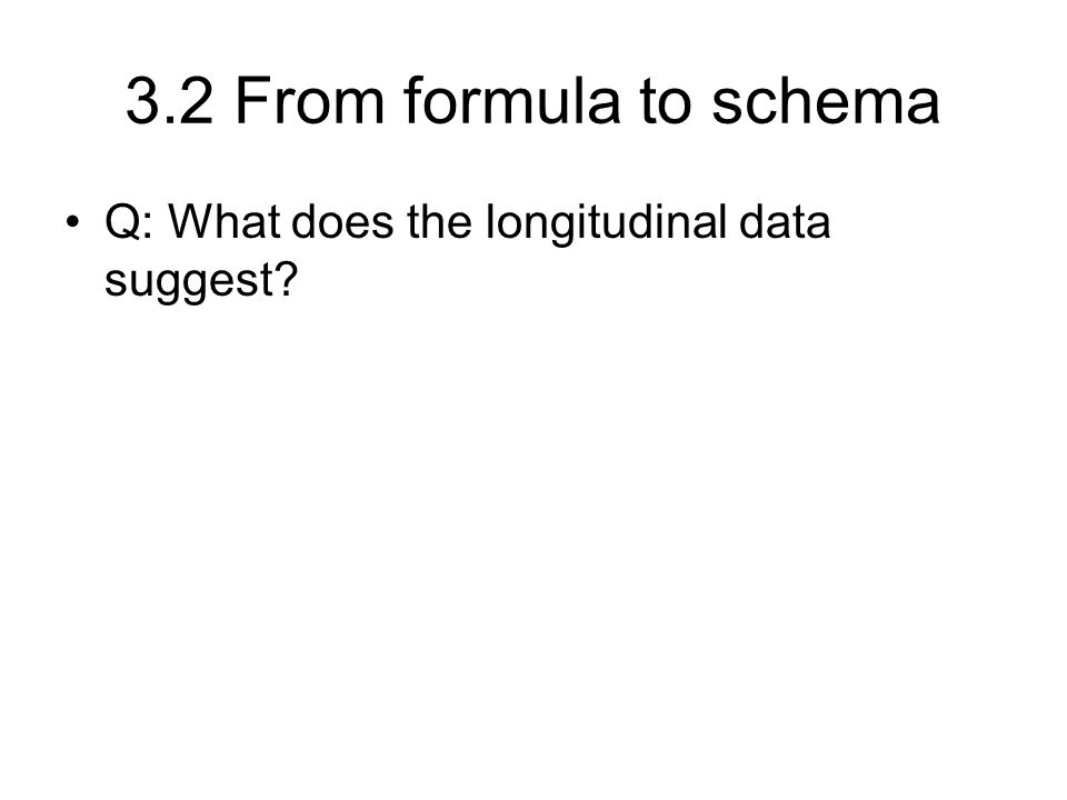 3.2 From formula to schema Q: What does the longitudinal data suggest