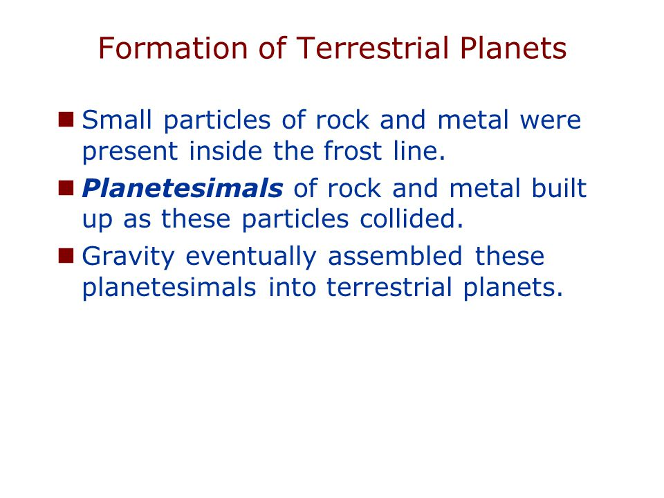 Formation of Terrestrial Planets Small particles of rock and metal were present inside the frost line.