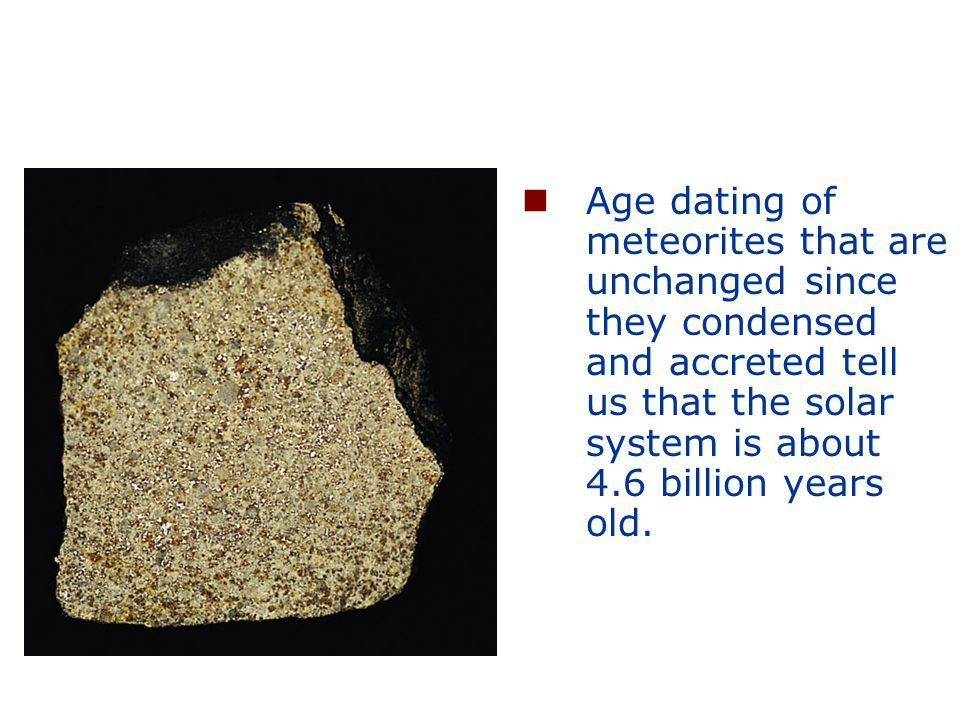Age dating of meteorites that are unchanged since they condensed and accreted tell us that the solar system is about 4.6 billion years old.