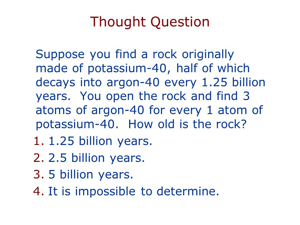 Thought Question Suppose you find a rock originally made of potassium-40, half of which decays into argon-40 every 1.25 billion years.
