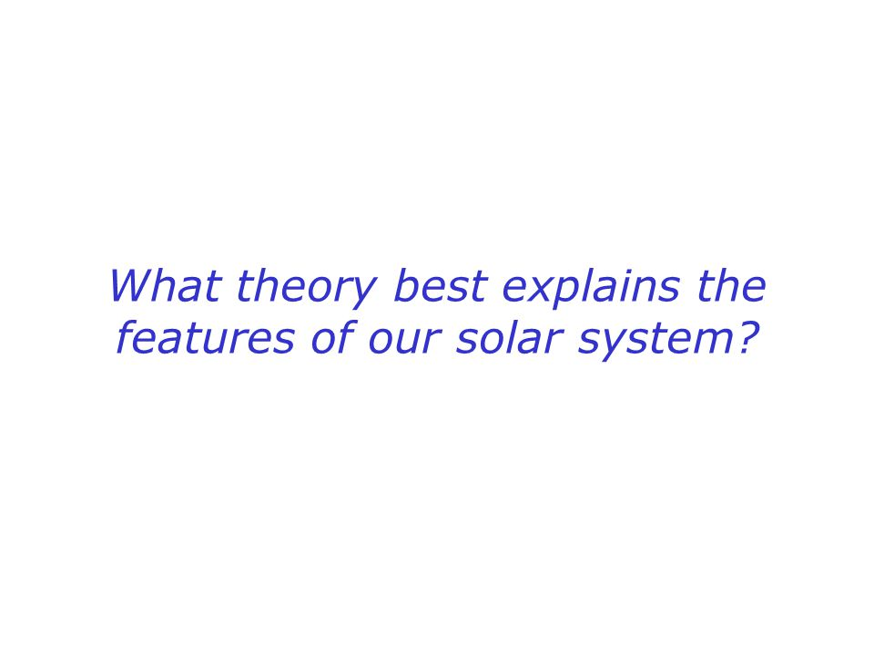 What theory best explains the features of our solar system