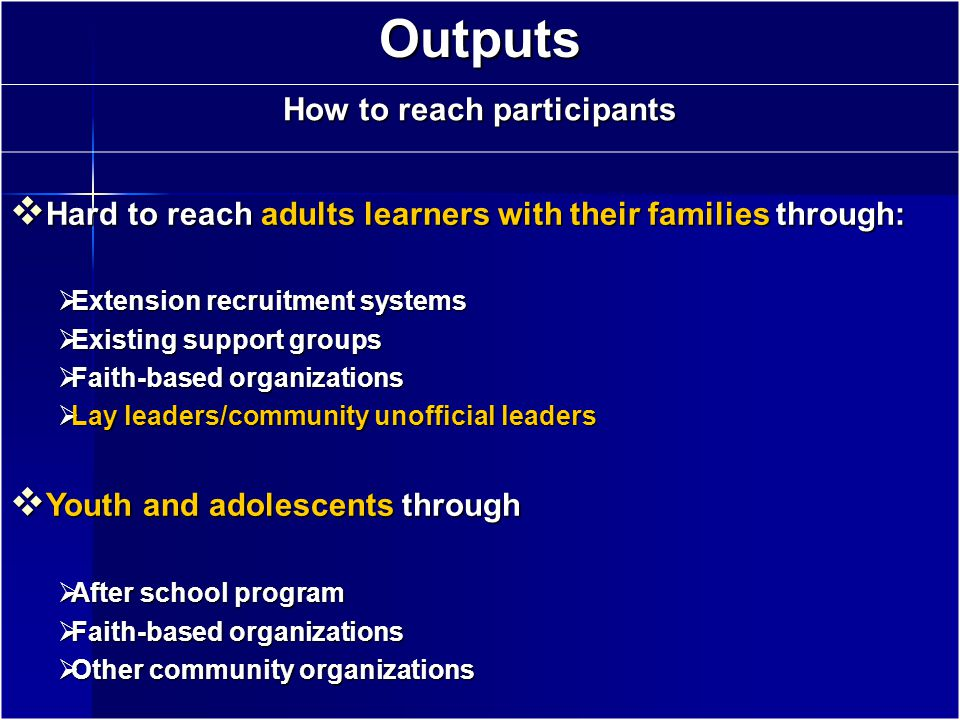 Outputs How to reach participants  Hard to reach adults learners with their families through:  Extension recruitment systems  Existing support groups  Faith-based organizations  Lay leaders/community unofficial leaders  Youth and adolescents through  After school program  Faith-based organizations  Other community organizations