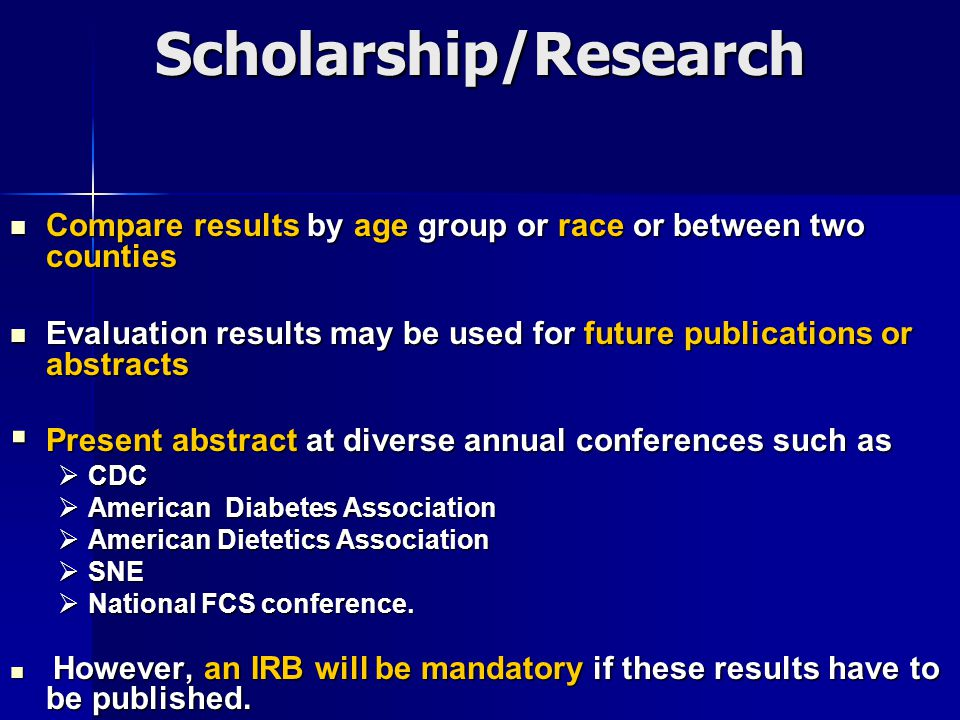 Scholarship/Research Compare results by age group or race or between two counties Compare results by age group or race or between two counties Evaluation results may be used for future publications or abstracts Evaluation results may be used for future publications or abstracts  Present abstract at diverse annual conferences such as  CDC  American Diabetes Association  American Dietetics Association  SNE  National FCS conference.