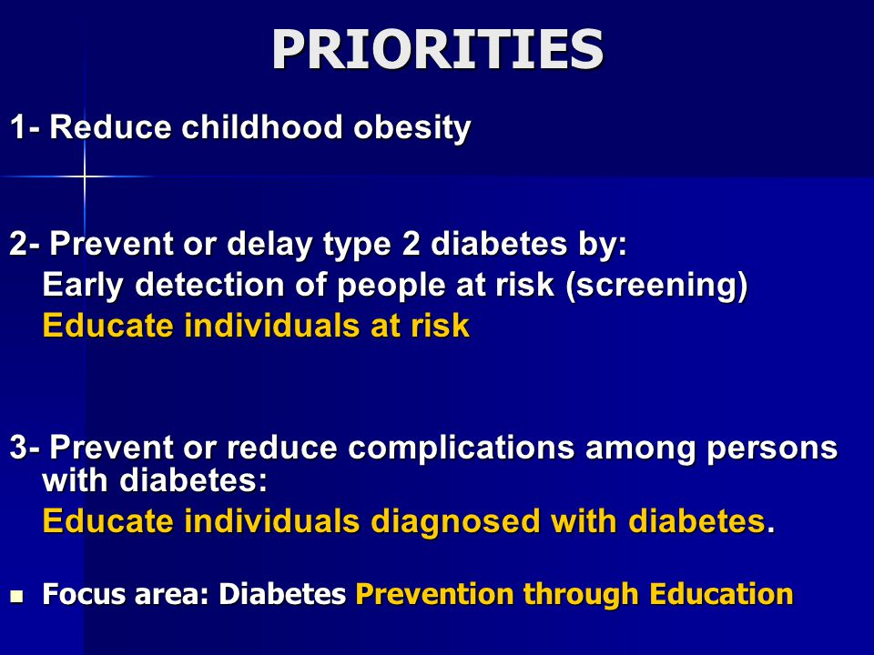 PRIORITIES 1- Reduce childhood obesity 2- Prevent or delay type 2 diabetes by: Early detection of people at risk (screening) Educate individuals at risk Educate individuals at risk 3- Prevent or reduce complications among persons with diabetes: Educate individuals diagnosed with diabetes.