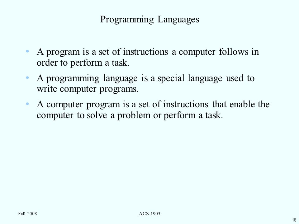 18 Fall 2008ACS-1903 Programming Languages A program is a set of instructions a computer follows in order to perform a task.