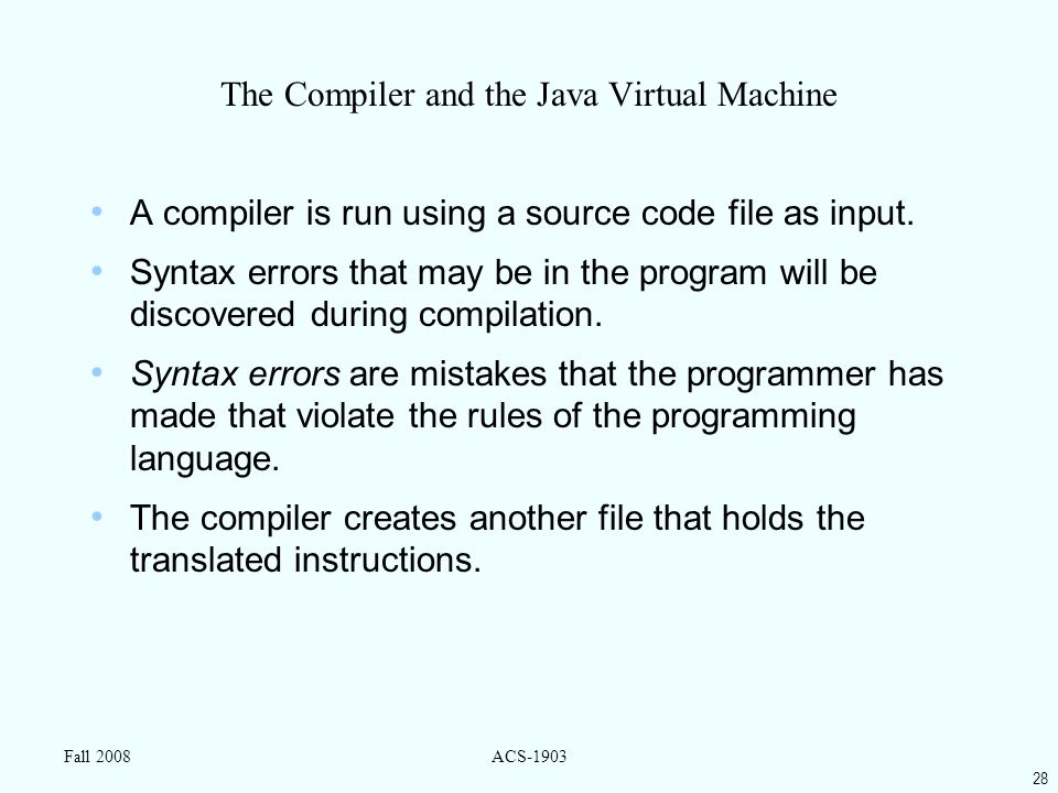 28 Fall 2008ACS-1903 The Compiler and the Java Virtual Machine A compiler is run using a source code file as input.