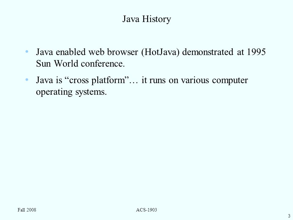 3 Fall 2008ACS-1903 Java History Java enabled web browser (HotJava) demonstrated at 1995 Sun World conference.