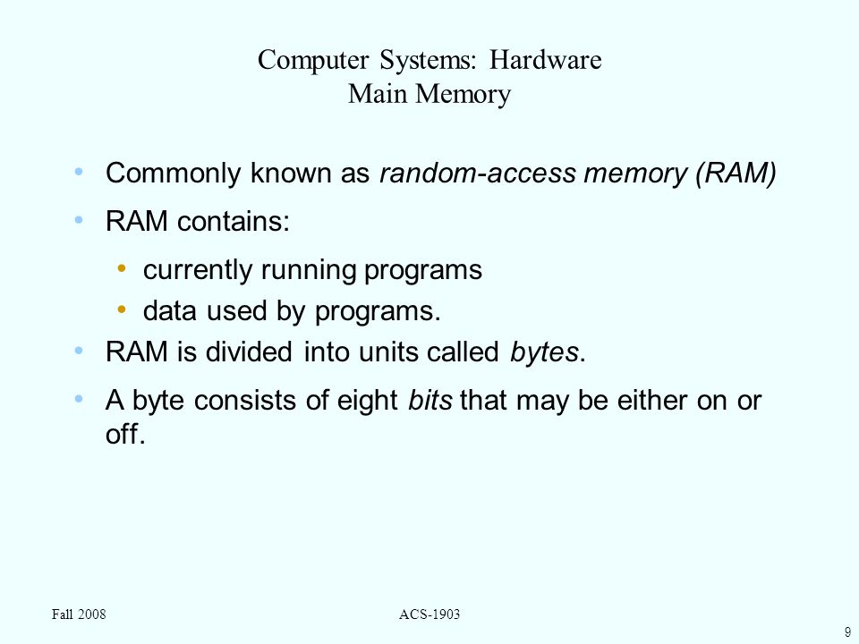 9 Fall 2008ACS-1903 Computer Systems: Hardware Main Memory Commonly known as random-access memory (RAM) RAM contains: currently running programs data used by programs.