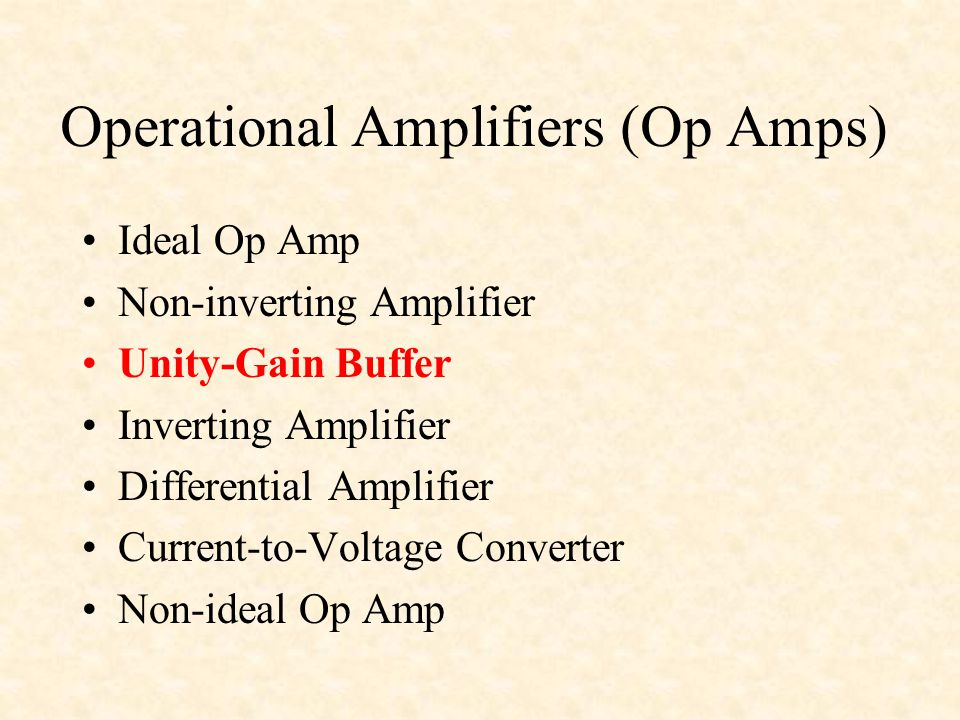 Operational Amplifiers (Op Amps) Ideal Op Amp Non-inverting Amplifier Unity-Gain Buffer Inverting Amplifier Differential Amplifier Current-to-Voltage Converter Non-ideal Op Amp