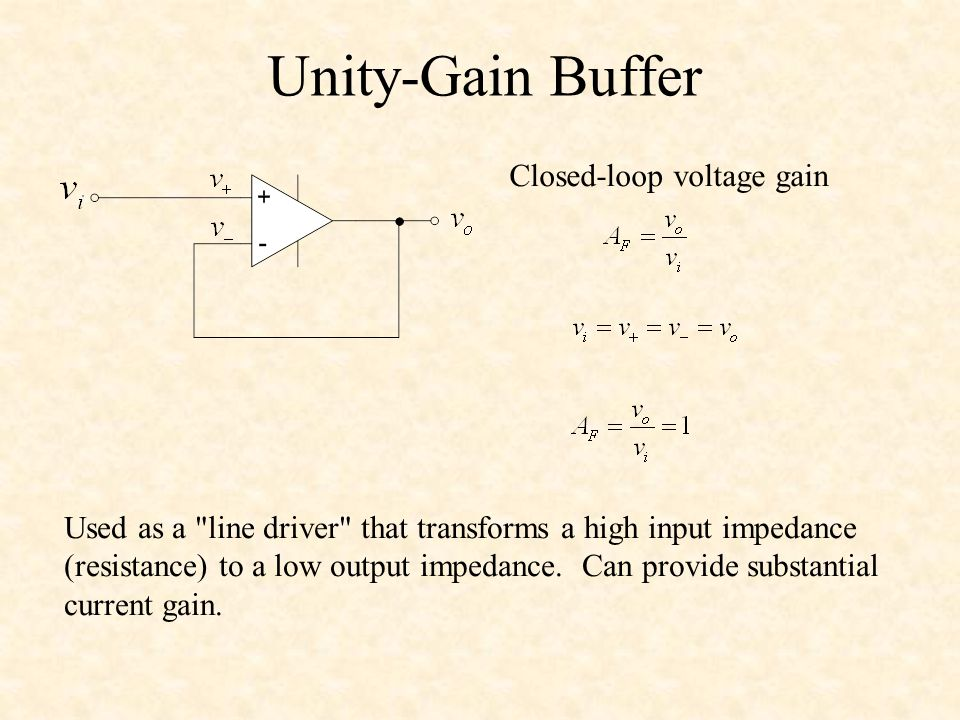 Unity-Gain Buffer Closed-loop voltage gain Used as a line driver that transforms a high input impedance (resistance) to a low output impedance.