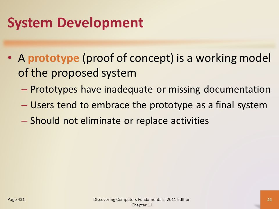 System Development A prototype (proof of concept) is a working model of the proposed system – Prototypes have inadequate or missing documentation – Users tend to embrace the prototype as a final system – Should not eliminate or replace activities Discovering Computers Fundamentals, 2011 Edition Chapter Page 431
