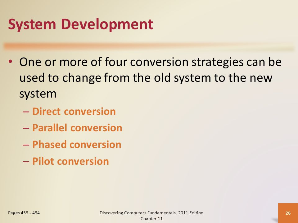 System Development One or more of four conversion strategies can be used to change from the old system to the new system – Direct conversion – Parallel conversion – Phased conversion – Pilot conversion Discovering Computers Fundamentals, 2011 Edition Chapter Pages