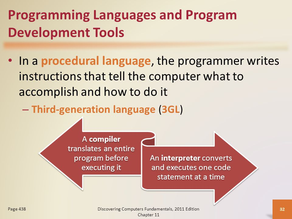 Programming Languages and Program Development Tools In a procedural language, the programmer writes instructions that tell the computer what to accomplish and how to do it – Third-generation language (3GL) Discovering Computers Fundamentals, 2011 Edition Chapter Page 438 A compiler translates an entire program before executing it An interpreter converts and executes one code statement at a time
