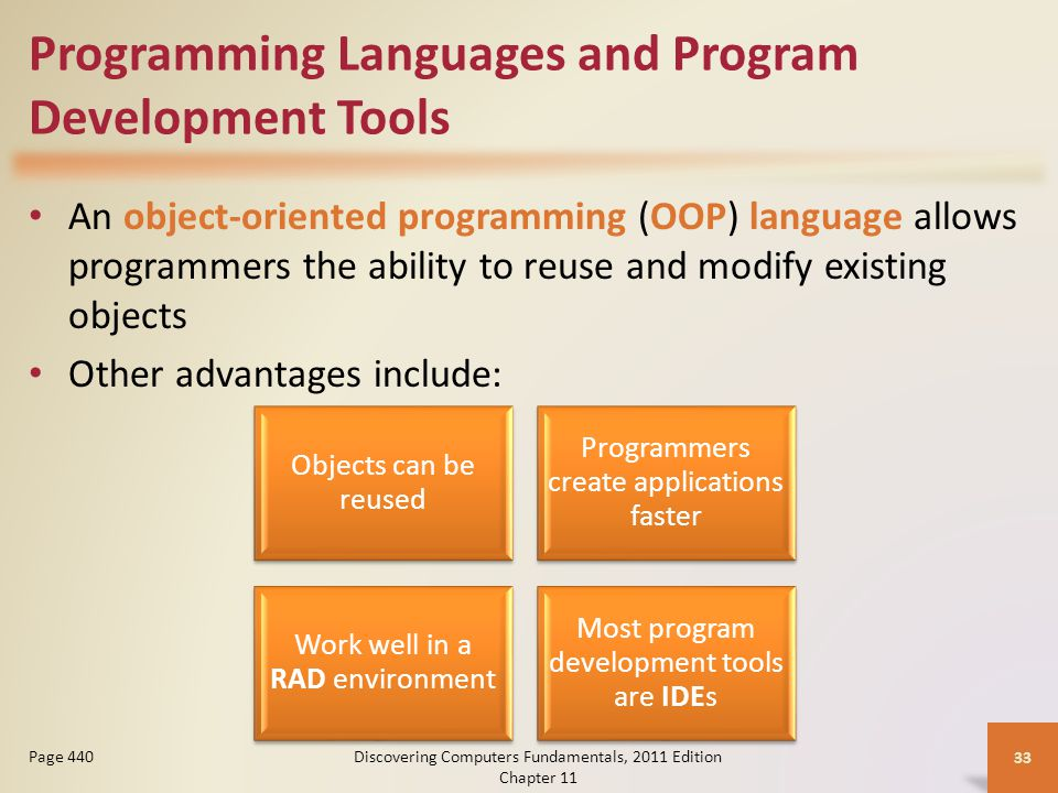 Programming Languages and Program Development Tools An object-oriented programming (OOP) language allows programmers the ability to reuse and modify existing objects Other advantages include: Discovering Computers Fundamentals, 2011 Edition Chapter Page 440 Objects can be reused Programmers create applications faster Work well in a RAD environment Most program development tools are IDEs