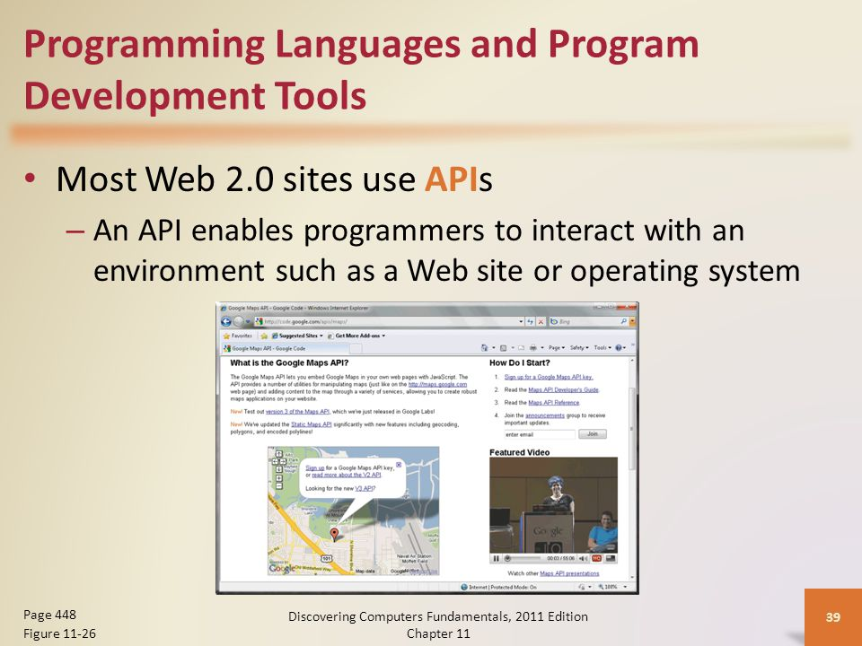 Programming Languages and Program Development Tools Most Web 2.0 sites use APIs – An API enables programmers to interact with an environment such as a Web site or operating system Discovering Computers Fundamentals, 2011 Edition Chapter Page 448 Figure 11-26