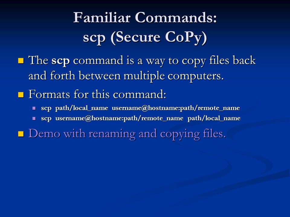 Familiar Commands: scp (Secure CoPy) The scp command is a way to copy files back and forth between multiple computers.