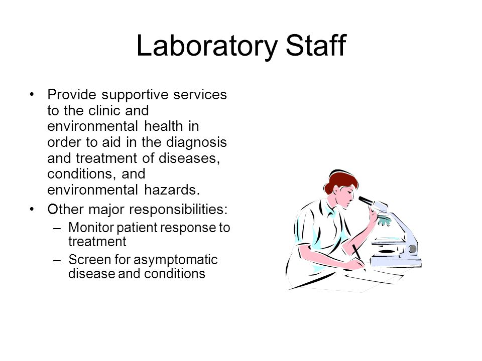 Laboratory Staff Provide supportive services to the clinic and environmental health in order to aid in the diagnosis and treatment of diseases, conditions, and environmental hazards.
