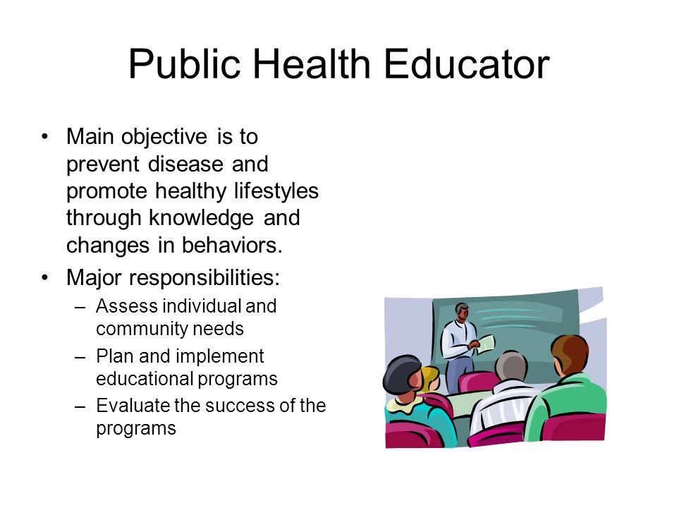 Public Health Educator Main objective is to prevent disease and promote healthy lifestyles through knowledge and changes in behaviors.