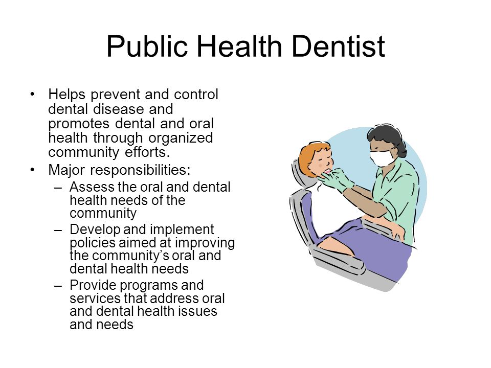 Public Health Dentist Helps prevent and control dental disease and promotes dental and oral health through organized community efforts.