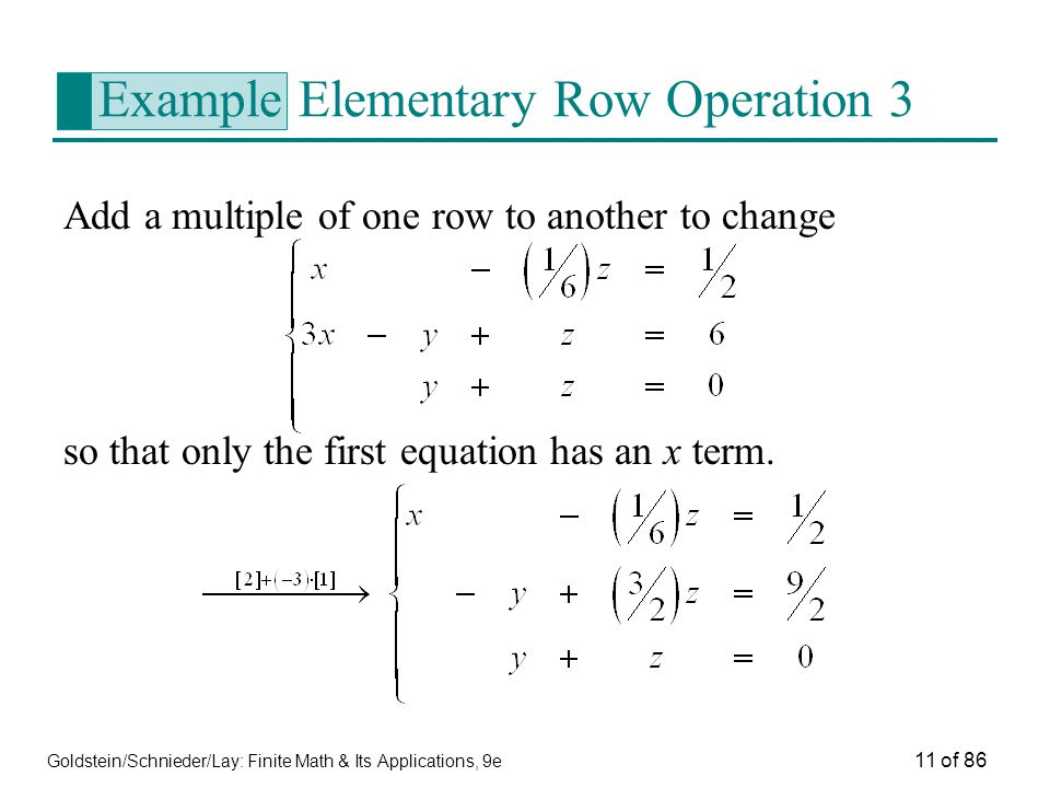 Goldstein/Schnieder/Lay: Finite Math & Its Applications, 9e 11 of 86 Example Elementary Row Operation 3 Add a multiple of one row to another to change so that only the first equation has an x term.