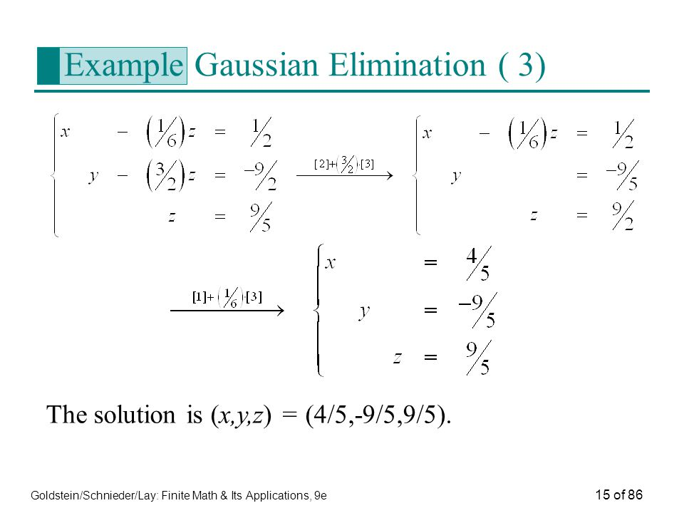 Goldstein/Schnieder/Lay: Finite Math & Its Applications, 9e 15 of 86 Example Gaussian Elimination ( 3) The solution is (x,y,z) = (4/5,-9/5,9/5).