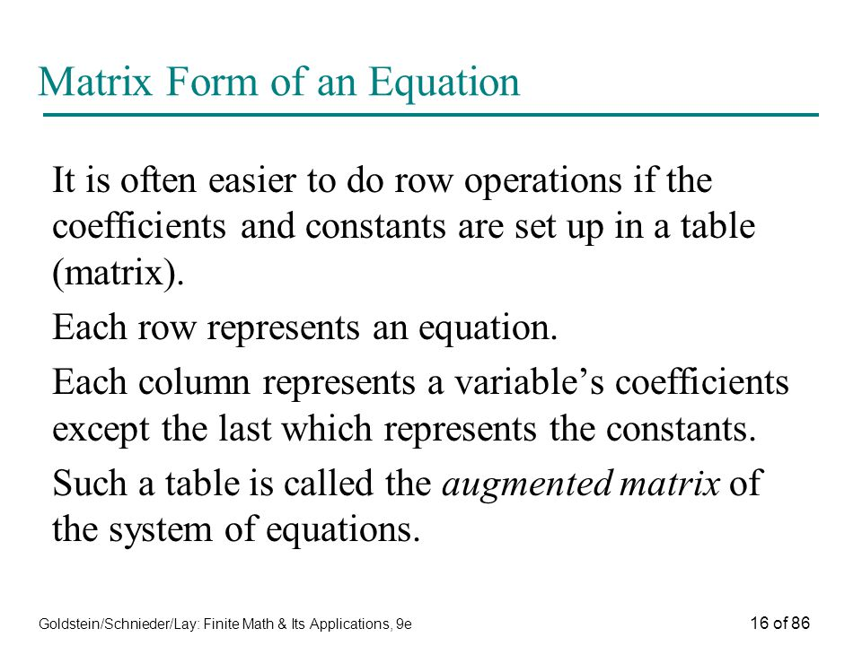 Goldstein/Schnieder/Lay: Finite Math & Its Applications, 9e 16 of 86 Matrix Form of an Equation It is often easier to do row operations if the coefficients and constants are set up in a table (matrix).