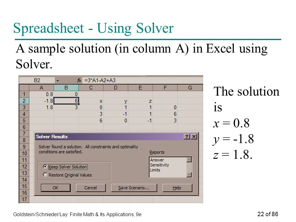 Goldstein/Schnieder/Lay: Finite Math & Its Applications, 9e 22 of 86 Spreadsheet - Using Solver A sample solution (in column A) in Excel using Solver.