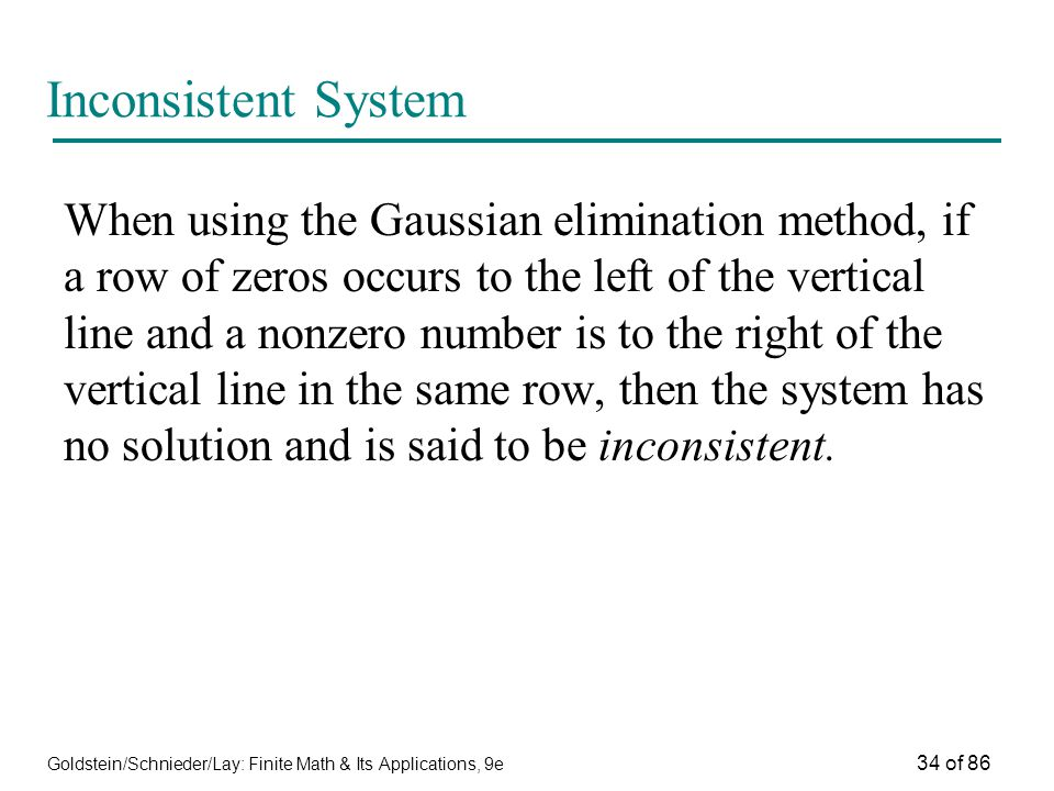 Goldstein/Schnieder/Lay: Finite Math & Its Applications, 9e 34 of 86 Inconsistent System When using the Gaussian elimination method, if a row of zeros occurs to the left of the vertical line and a nonzero number is to the right of the vertical line in the same row, then the system has no solution and is said to be inconsistent.