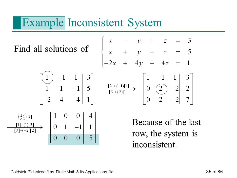 Goldstein/Schnieder/Lay: Finite Math & Its Applications, 9e 35 of 86 Example Inconsistent System Find all solutions of Because of the last row, the system is inconsistent.