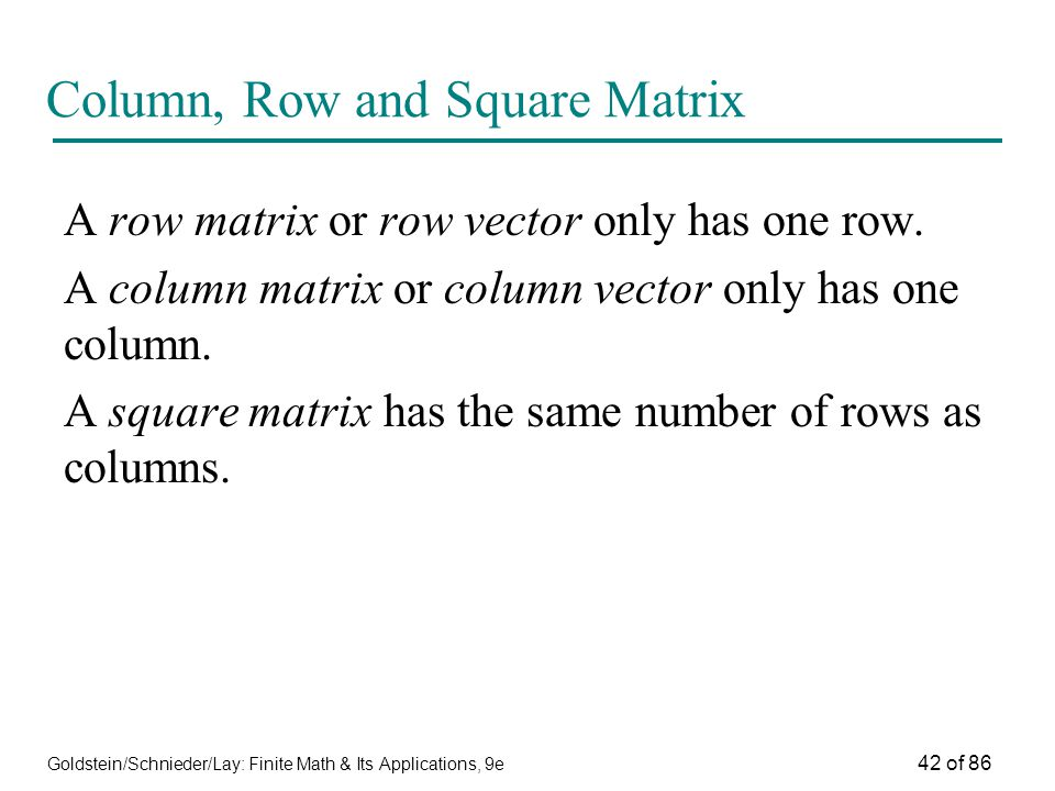 Goldstein/Schnieder/Lay: Finite Math & Its Applications, 9e 42 of 86 Column, Row and Square Matrix A row matrix or row vector only has one row.