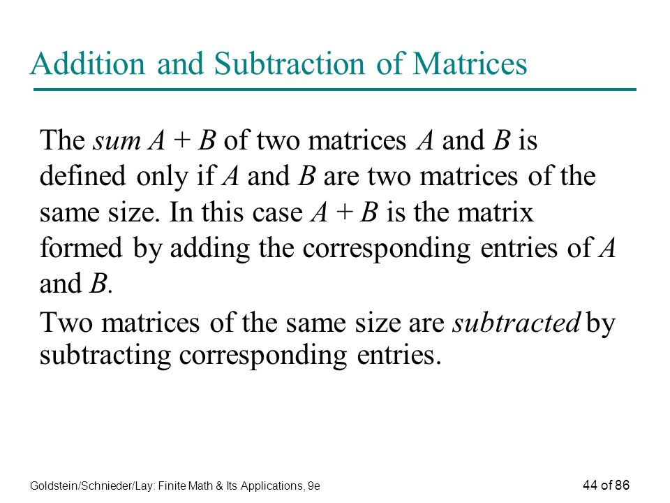 Goldstein/Schnieder/Lay: Finite Math & Its Applications, 9e 44 of 86 Addition and Subtraction of Matrices The sum A + B of two matrices A and B is defined only if A and B are two matrices of the same size.