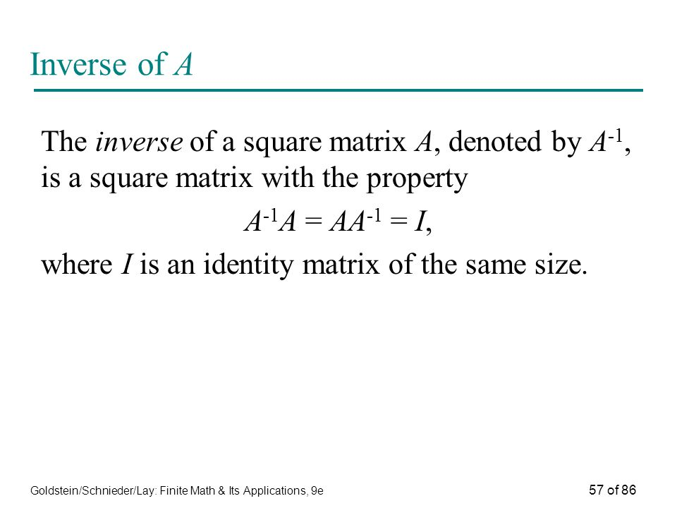 Goldstein/Schnieder/Lay: Finite Math & Its Applications, 9e 57 of 86 Inverse of A The inverse of a square matrix A, denoted by A -1, is a square matrix with the property A -1 A = AA -1 = I, where I is an identity matrix of the same size.